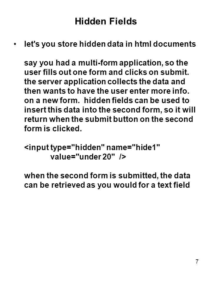 7 Hidden Fields let s you store hidden data in html documents say you had a multi-form application, so the user fills out one form and clicks on submit.