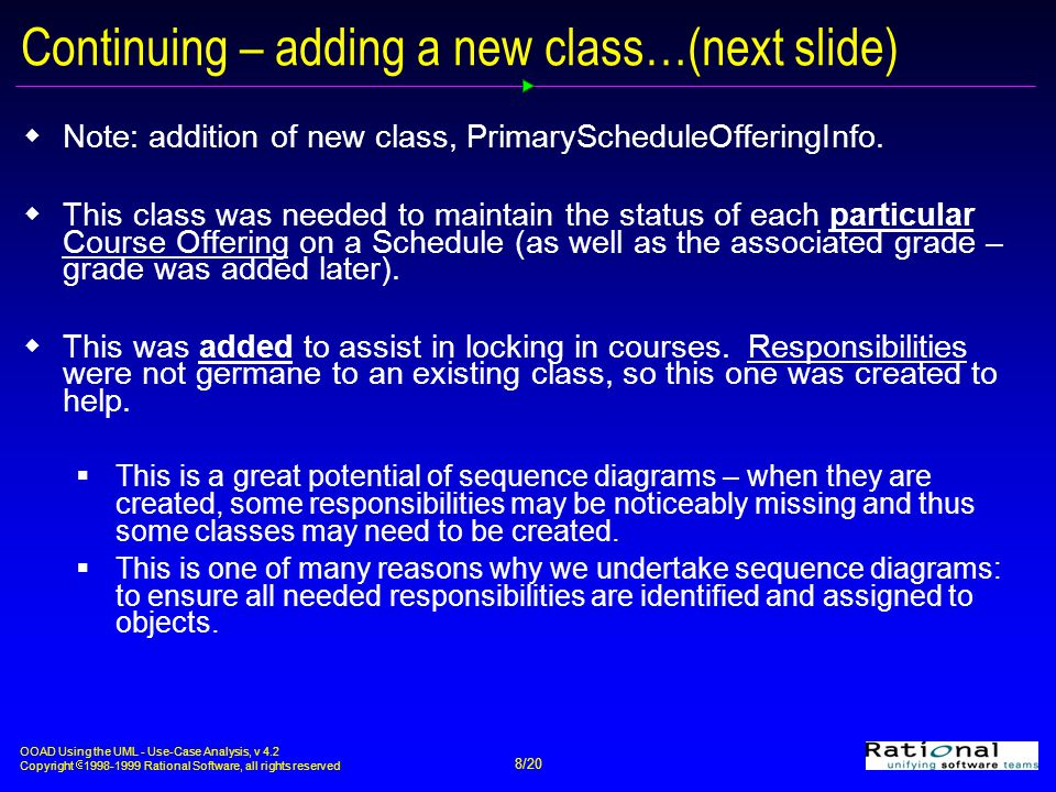 OOAD Using the UML - Use-Case Analysis, v 4.2 Copyright  1998-1999 Rational Software, all rights reserved 8/20 Continuing – adding a new class…(next slide)  Note: addition of new class, PrimaryScheduleOfferingInfo.
