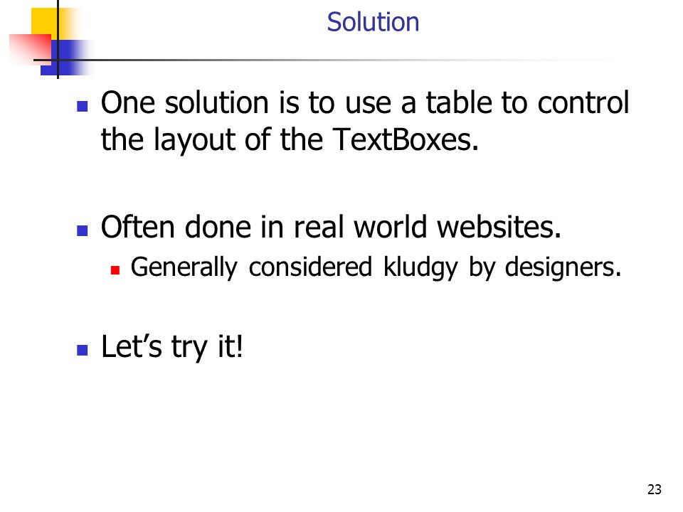 23 Solution One solution is to use a table to control the layout of the TextBoxes. Often done in real world websites. Generally considered kludgy by d