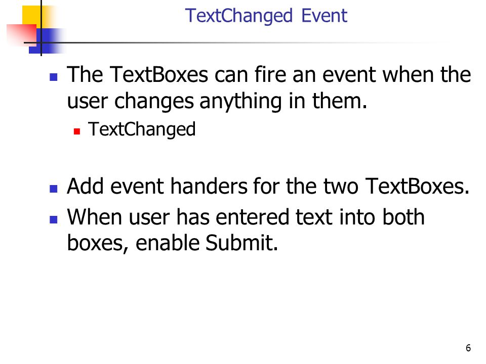 6 TextChanged Event The TextBoxes can fire an event when the user changes anything in them. TextChanged Add event handers for the two TextBoxes. When