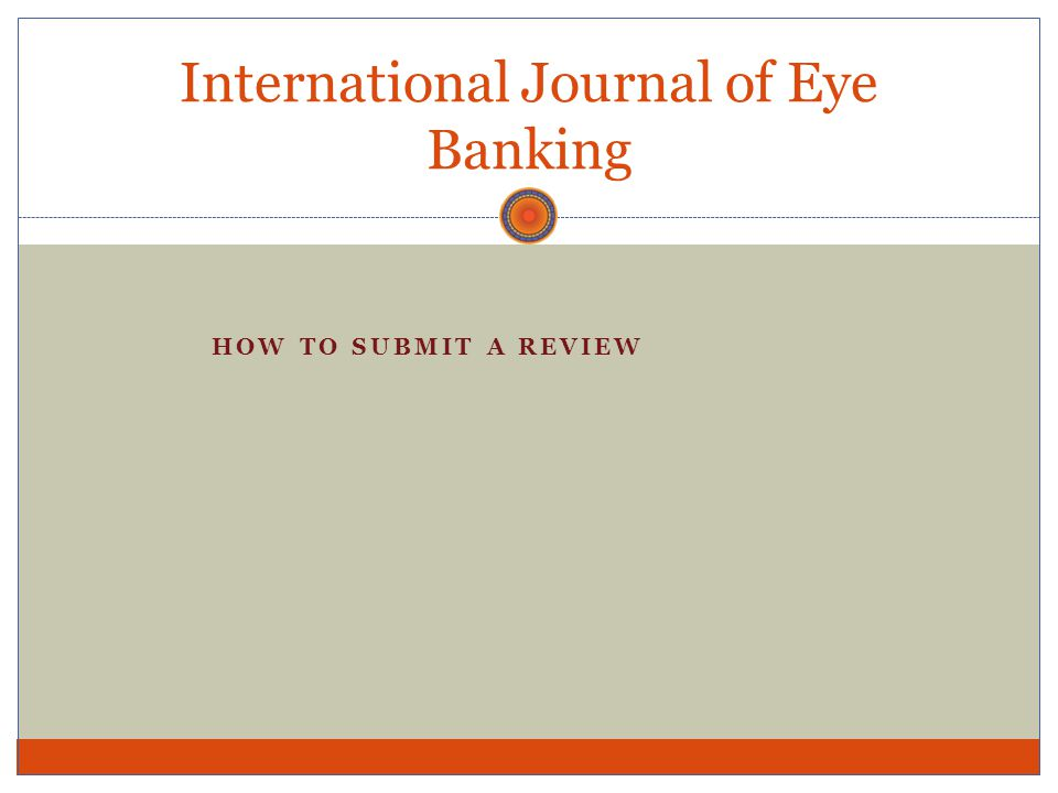 Reviewers Can be invited or can sign up at EyeBankingJournal.org Required to complete a Reviewer's Disclosure formReviewer's Disclosure Can be an ophthalmologist or eye banker