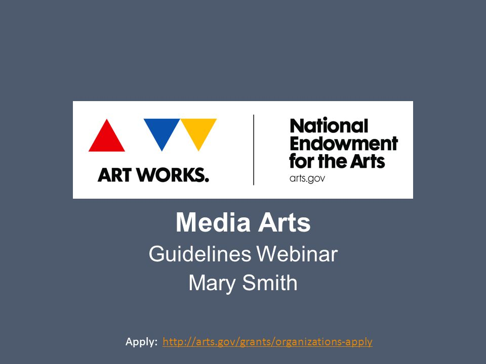 Media Arts Guidelines Webinar Mary Smith Apply: http://arts.gov/grants/organizations-applyhttp://arts.gov/grants/organizations-apply