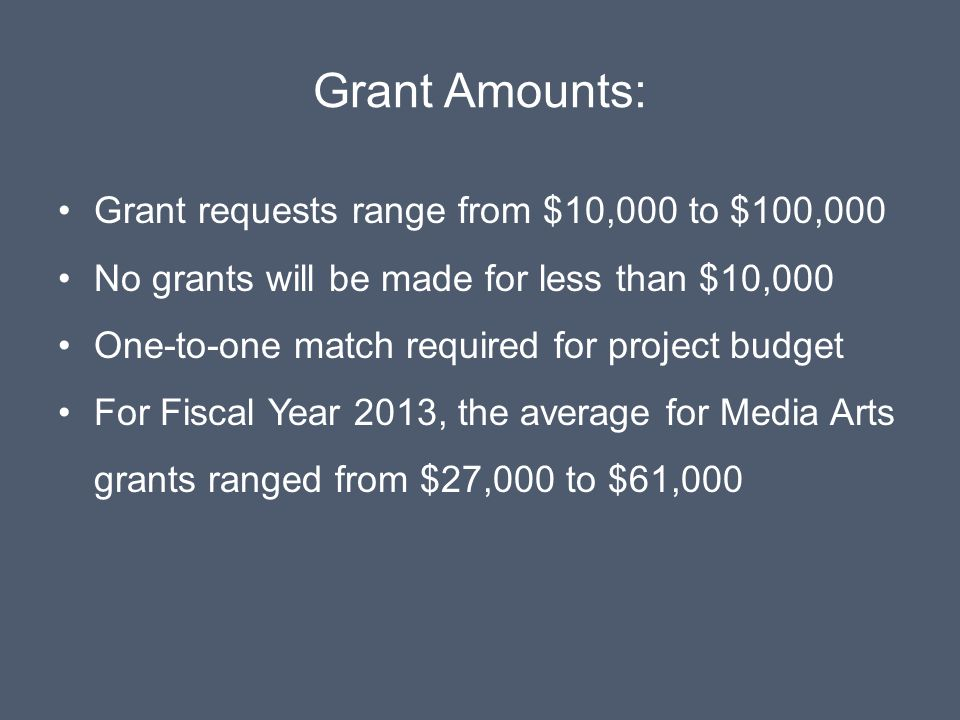 Grant Amounts: Grant requests range from $10,000 to $100,000 No grants will be made for less than $10,000 One-to-one match required for project budget For Fiscal Year 2013, the average for Media Arts grants ranged from $27,000 to $61,000