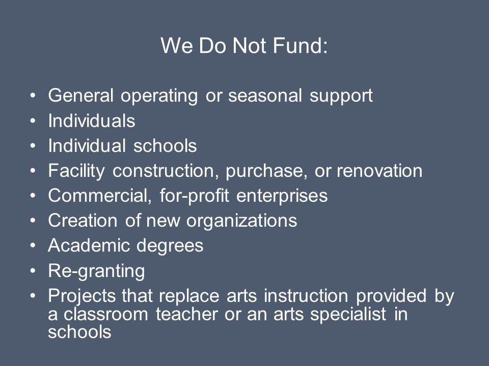 We Do Not Fund: General operating or seasonal support Individuals Individual schools Facility construction, purchase, or renovation Commercial, for-profit enterprises Creation of new organizations Academic degrees Re-granting Projects that replace arts instruction provided by a classroom teacher or an arts specialist in schools