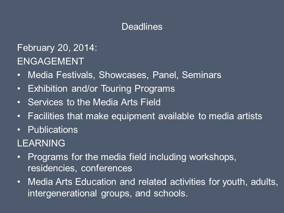 Deadlines February 20, 2014: ENGAGEMENT Media Festivals, Showcases, Panel, Seminars Exhibition and/or Touring Programs Services to the Media Arts Field Facilities that make equipment available to media artists Publications LEARNING Programs for the media field including workshops, residencies, conferences Media Arts Education and related activities for youth, adults, intergenerational groups, and schools.