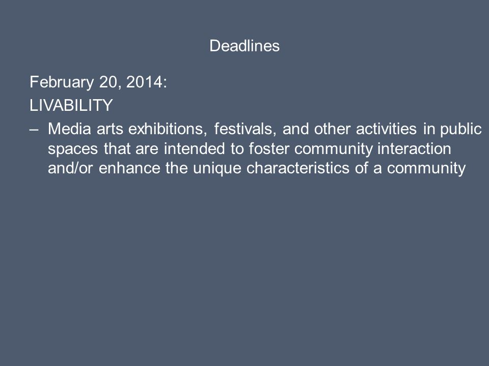 Deadlines February 20, 2014: LIVABILITY –Media arts exhibitions, festivals, and other activities in public spaces that are intended to foster community interaction and/or enhance the unique characteristics of a community