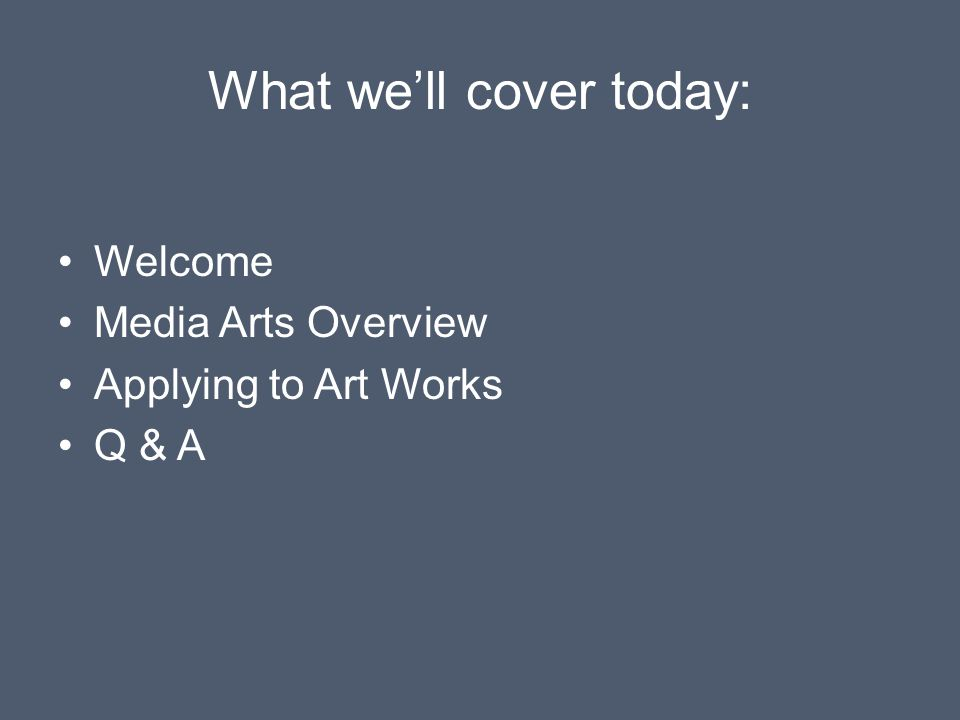 What we'll cover today: Welcome Media Arts Overview Applying to Art Works Q & A