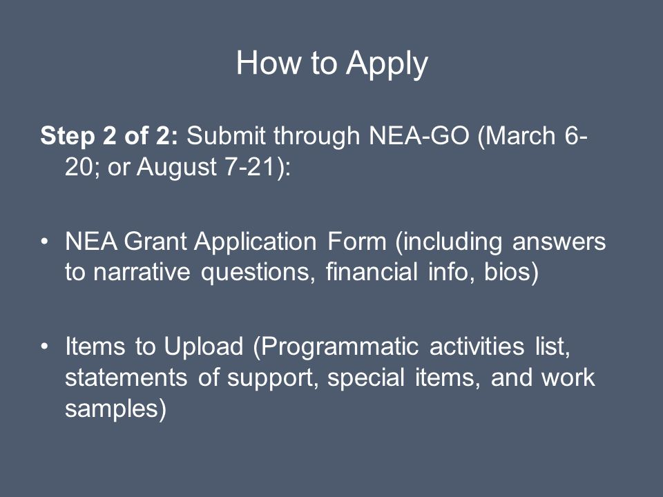 How to Apply Step 2 of 2: Submit through NEA-GO (March 6- 20; or August 7-21): NEA Grant Application Form (including answers to narrative questions, financial info, bios) Items to Upload (Programmatic activities list, statements of support, special items, and work samples)