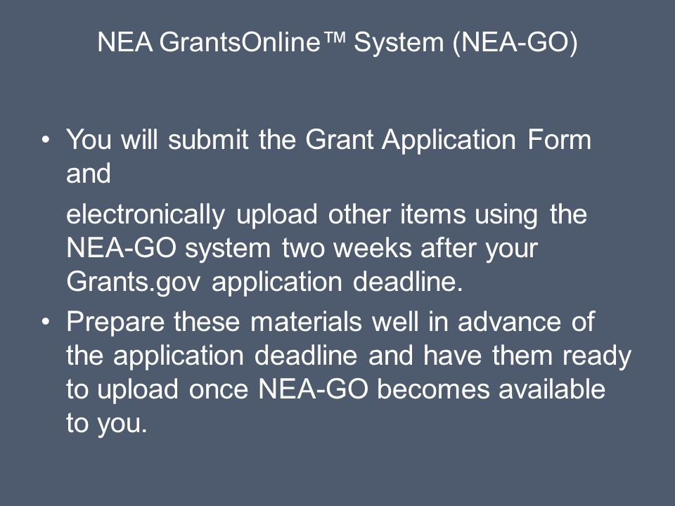 NEA GrantsOnline™ System (NEA-GO) You will submit the Grant Application Form and electronically upload other items using the NEA-GO system two weeks after your Grants.gov application deadline.
