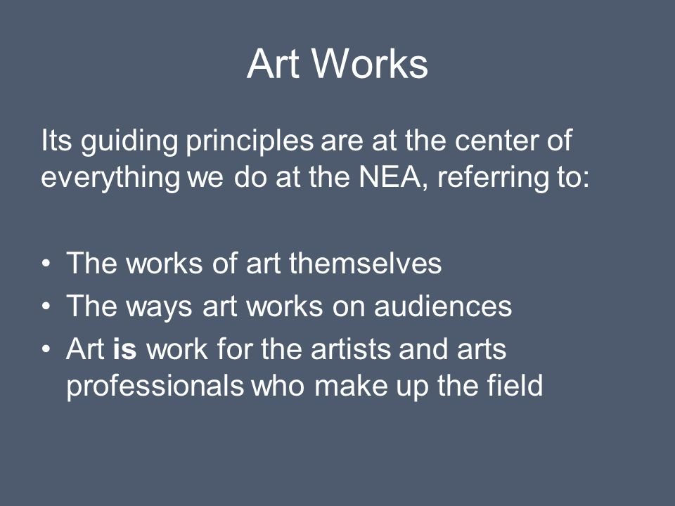 Art Works Its guiding principles are at the center of everything we do at the NEA, referring to: The works of art themselves The ways art works on audiences Art is work for the artists and arts professionals who make up the field