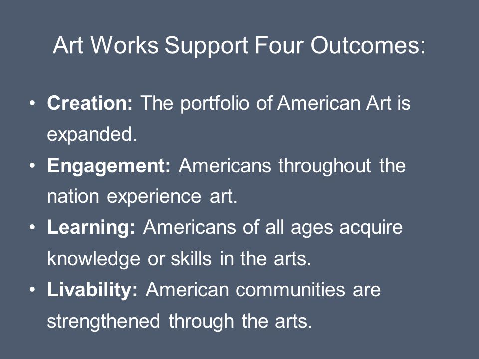 Art Works Support Four Outcomes: Creation: The portfolio of American Art is expanded.