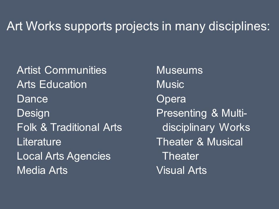 Art Works supports projects in many disciplines: Artist CommunitiesMuseums Arts EducationMusic DanceOpera DesignPresenting & Multi- Folk & Traditional Arts disciplinary Works LiteratureTheater & Musical Local Arts Agencies Theater Media ArtsVisual Arts