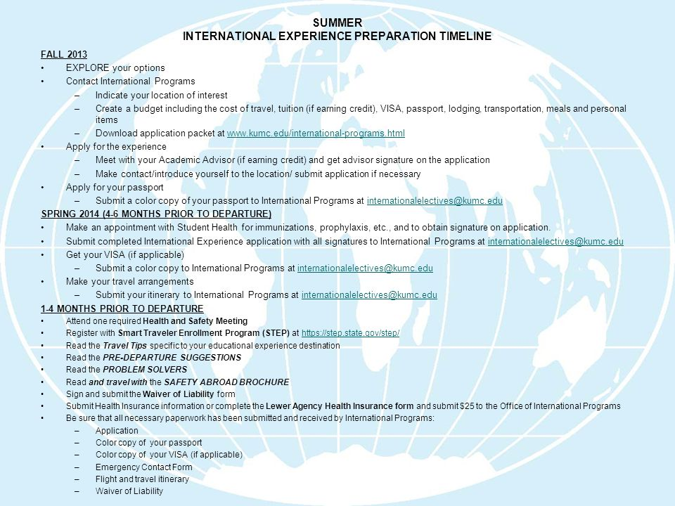 SUMMER INTERNATIONAL EXPERIENCE PREPARATION TIMELINE FALL 2013 EXPLORE your options Contact International Programs –Indicate your location of interest –Create a budget including the cost of travel, tuition (if earning credit), VISA, passport, lodging, transportation, meals and personal items –Download application packet at www.kumc.edu/international-programs.htmlwww.kumc.edu/international-programs.html Apply for the experience –Meet with your Academic Advisor (if earning credit) and get advisor signature on the application –Make contact/introduce yourself to the location/ submit application if necessary Apply for your passport –Submit a color copy of your passport to International Programs at internationalelectives@kumc.eduinternationalelectives@kumc.edu SPRING 2014 (4-6 MONTHS PRIOR TO DEPARTURE) Make an appointment with Student Health for immunizations, prophylaxis, etc., and to obtain signature on application.