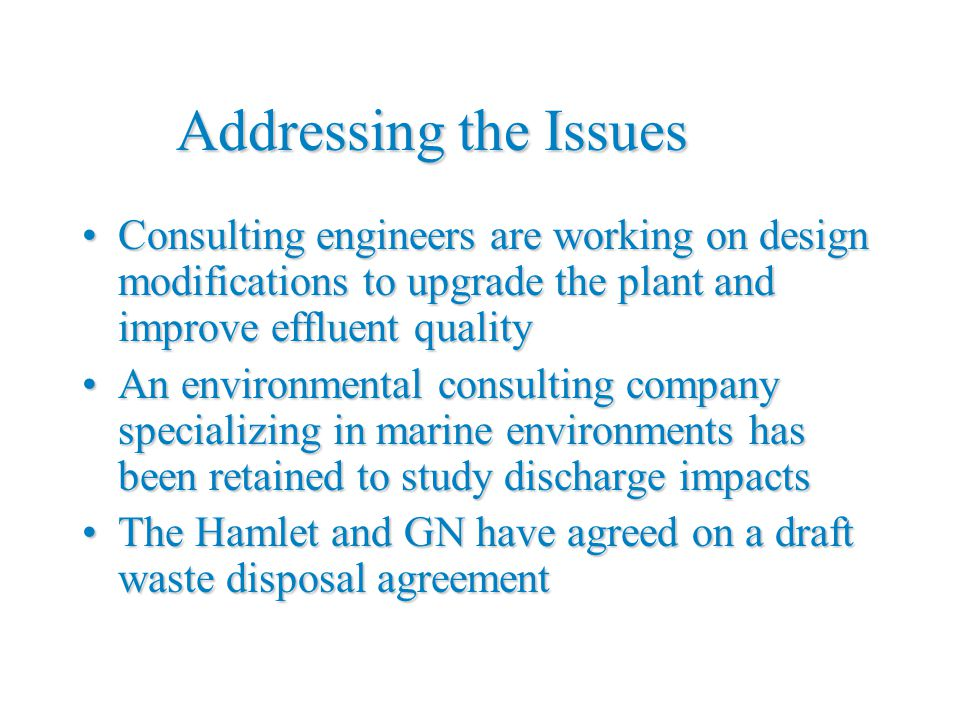 Addressing the Issues Consulting engineers are working on design modifications to upgrade the plant and improve effluent qualityConsulting engineers are working on design modifications to upgrade the plant and improve effluent quality An environmental consulting company specializing in marine environments has been retained to study discharge impactsAn environmental consulting company specializing in marine environments has been retained to study discharge impacts The Hamlet and GN have agreed on a draft waste disposal agreementThe Hamlet and GN have agreed on a draft waste disposal agreement