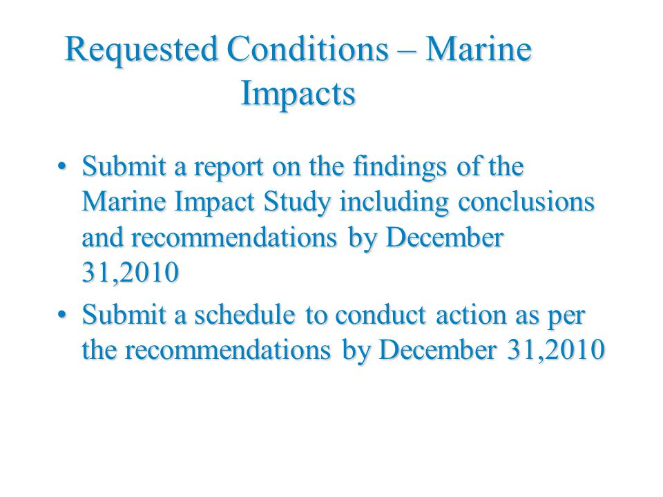 Requested Conditions – Marine Impacts Submit a report on the findings of the Marine Impact Study including conclusions and recommendations by December 31,2010Submit a report on the findings of the Marine Impact Study including conclusions and recommendations by December 31,2010 Submit a schedule to conduct action as per the recommendations by December 31,2010Submit a schedule to conduct action as per the recommendations by December 31,2010