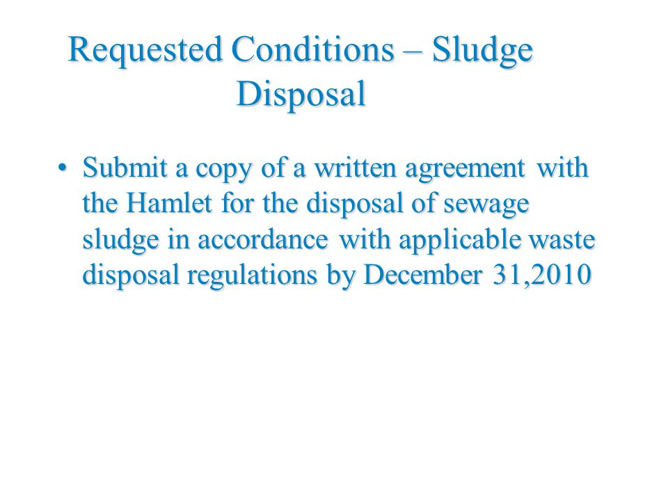 Requested Conditions – Sludge Disposal Submit a copy of a written agreement with the Hamlet for the disposal of sewage sludge in accordance with applicable waste disposal regulations by December 31,2010Submit a copy of a written agreement with the Hamlet for the disposal of sewage sludge in accordance with applicable waste disposal regulations by December 31,2010