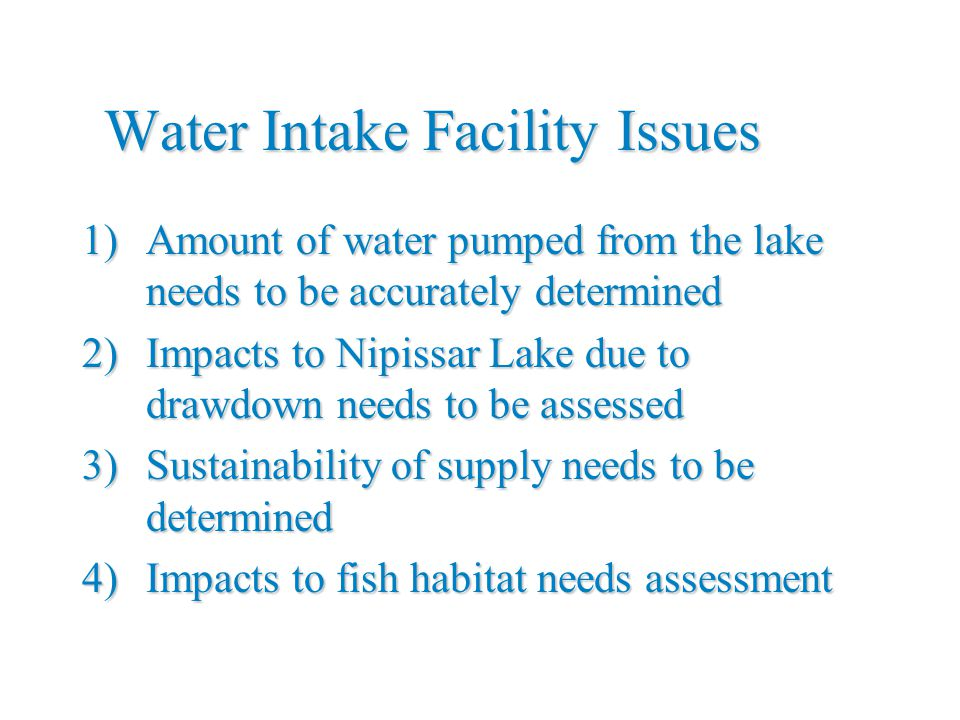 Water Intake Facility Issues 1)Amount of water pumped from the lake needs to be accurately determined 2)Impacts to Nipissar Lake due to drawdown needs to be assessed 3)Sustainability of supply needs to be determined 4)Impacts to fish habitat needs assessment