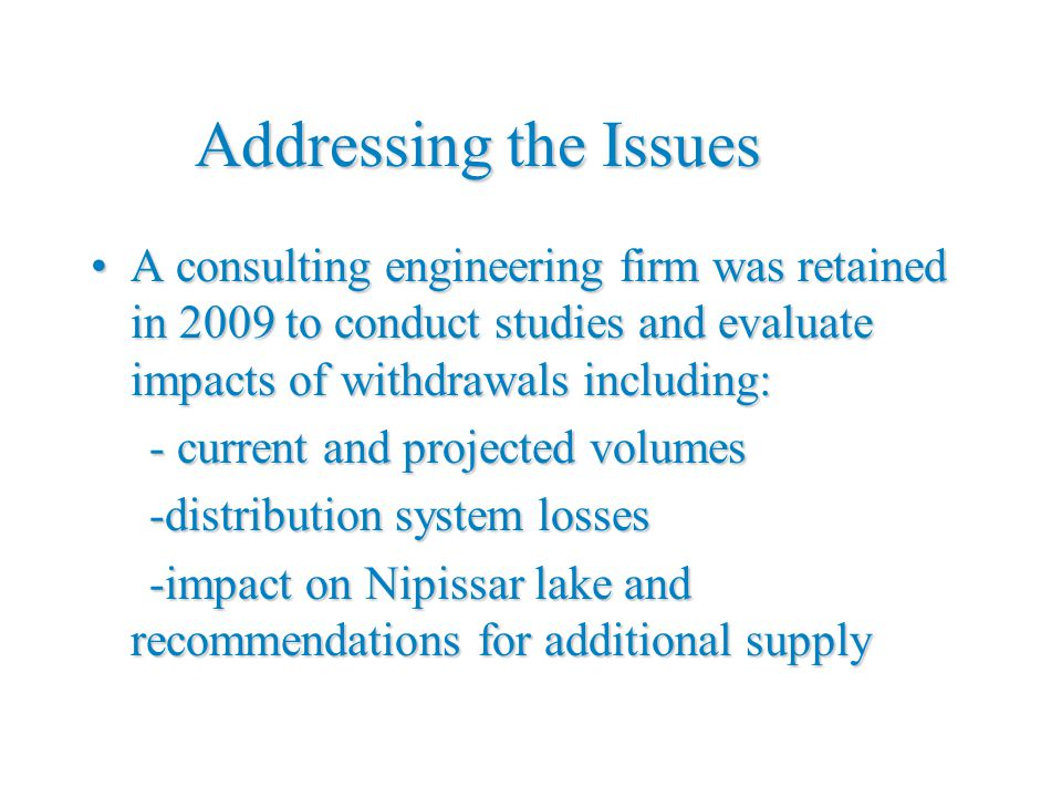 Addressing the Issues A consulting engineering firm was retained in 2009 to conduct studies and evaluate impacts of withdrawals including:A consulting engineering firm was retained in 2009 to conduct studies and evaluate impacts of withdrawals including: - current and projected volumes - current and projected volumes -distribution system losses -distribution system losses -impact on Nipissar lake and recommendations for additional supply -impact on Nipissar lake and recommendations for additional supply