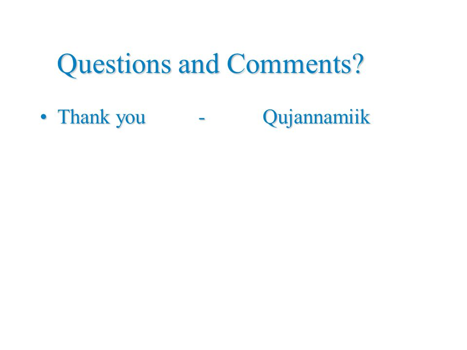 Questions and Comments Thank you - QujannamiikThank you - Qujannamiik