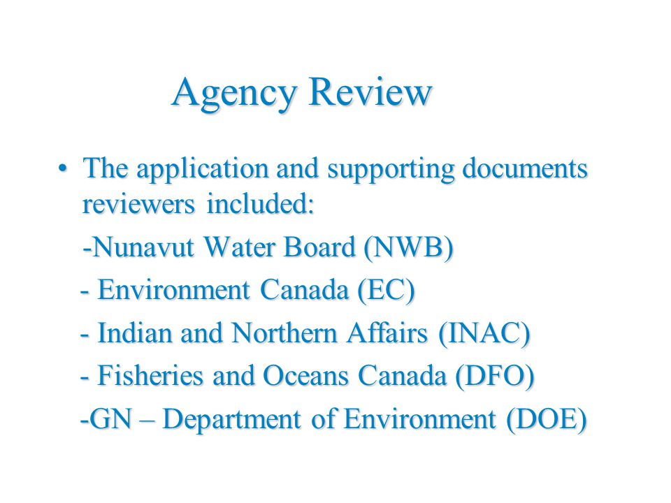 Agency Review The application and supporting documents reviewers included:The application and supporting documents reviewers included: -Nunavut Water Board (NWB) - Environment Canada (EC) - Environment Canada (EC) - Indian and Northern Affairs (INAC) - Indian and Northern Affairs (INAC) - Fisheries and Oceans Canada (DFO) - Fisheries and Oceans Canada (DFO) -GN – Department of Environment (DOE) -GN – Department of Environment (DOE)