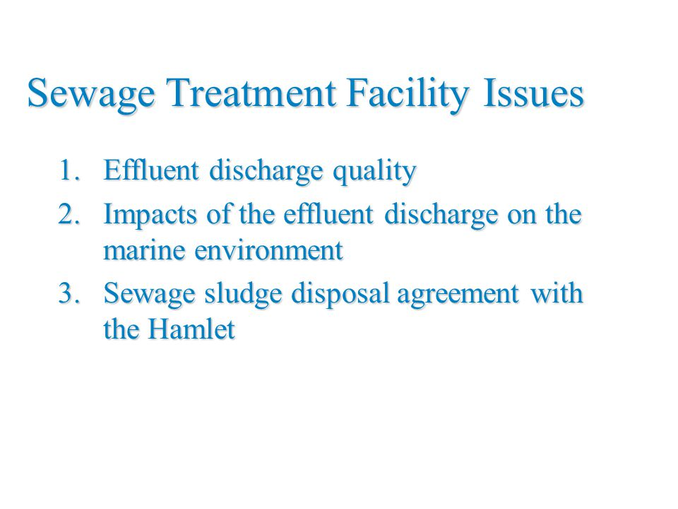 Sewage Treatment Facility Issues 1.Effluent discharge quality 2.Impacts of the effluent discharge on the marine environment 3.Sewage sludge disposal a