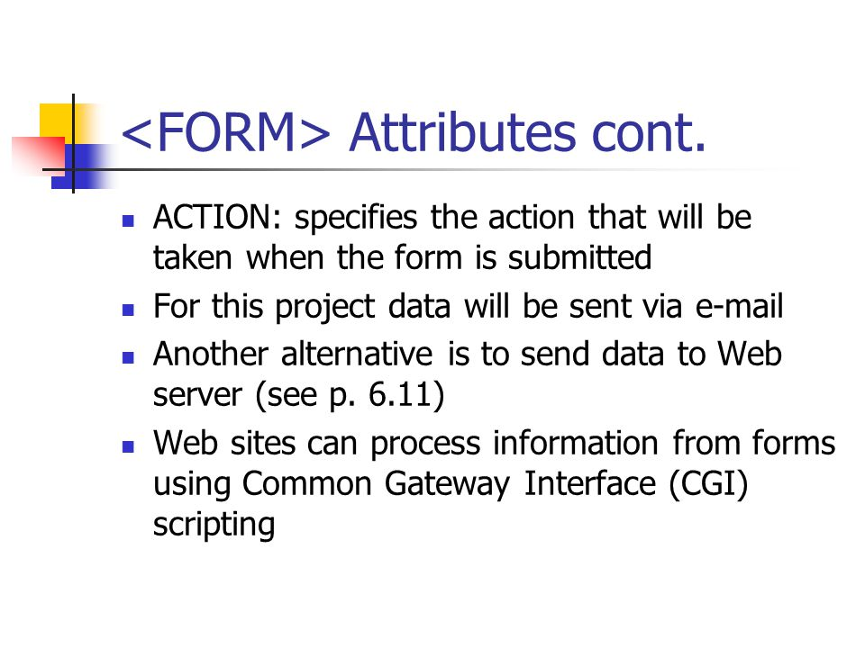 Attributes cont. ACTION: specifies the action that will be taken when the form is submitted For this project data will be sent via e-mail Another alte