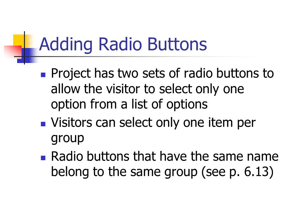 Adding Radio Buttons Project has two sets of radio buttons to allow the visitor to select only one option from a list of options Visitors can select only one item per group Radio buttons that have the same name belong to the same group (see p.