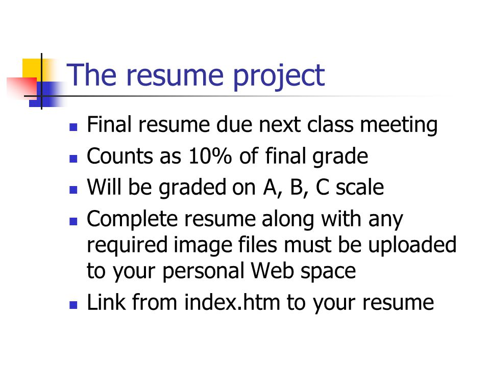The resume project Final resume due next class meeting Counts as 10% of final grade Will be graded on A, B, C scale Complete resume along with any required image files must be uploaded to your personal Web space Link from index.htm to your resume