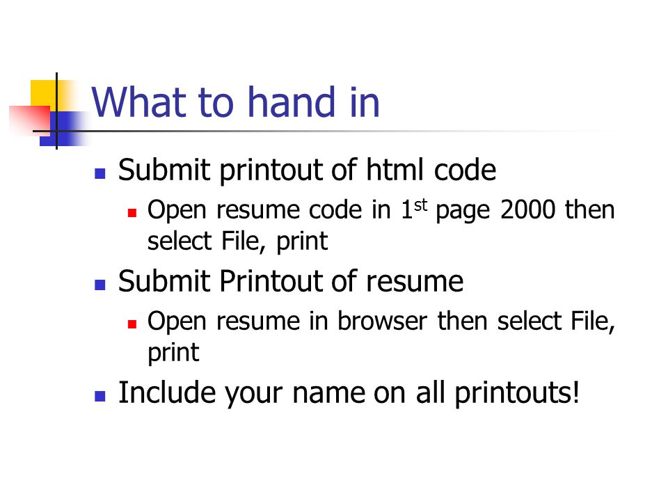 What to hand in Submit printout of html code Open resume code in 1 st page 2000 then select File, print Submit Printout of resume Open resume in browser then select File, print Include your name on all printouts!