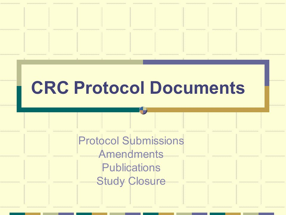 CRC Protocol Documents Protocol Submissions Amendments Publications Study Closure