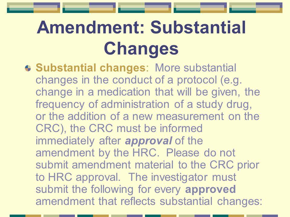 Amendment: Substantial Changes Substantial changes: More substantial changes in the conduct of a protocol (e.g.