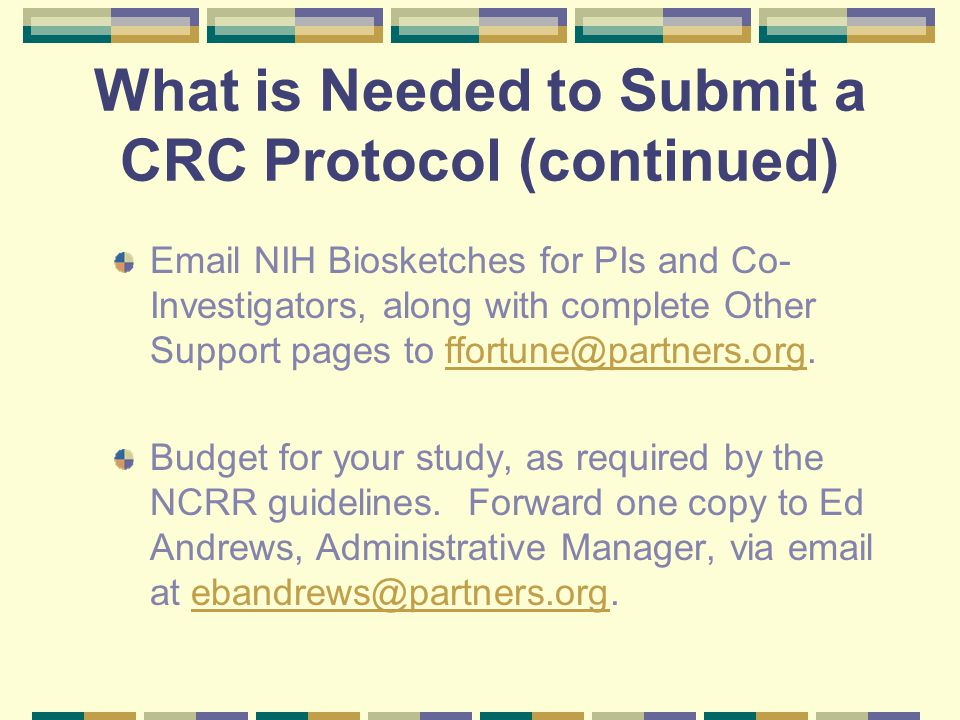 What is Needed to Submit a CRC Protocol (continued) Email NIH Biosketches for PIs and Co- Investigators, along with complete Other Support pages to ffortune@partners.org.ffortune@partners.org Budget for your study, as required by the NCRR guidelines.