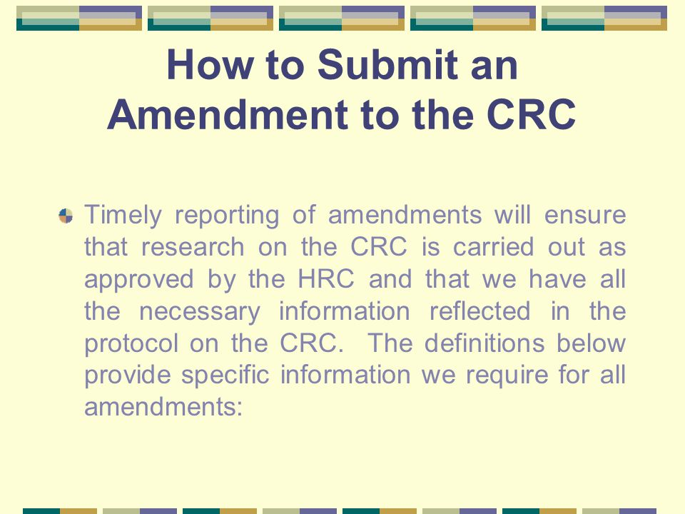How to Submit an Amendment to the CRC Timely reporting of amendments will ensure that research on the CRC is carried out as approved by the HRC and that we have all the necessary information reflected in the protocol on the CRC.