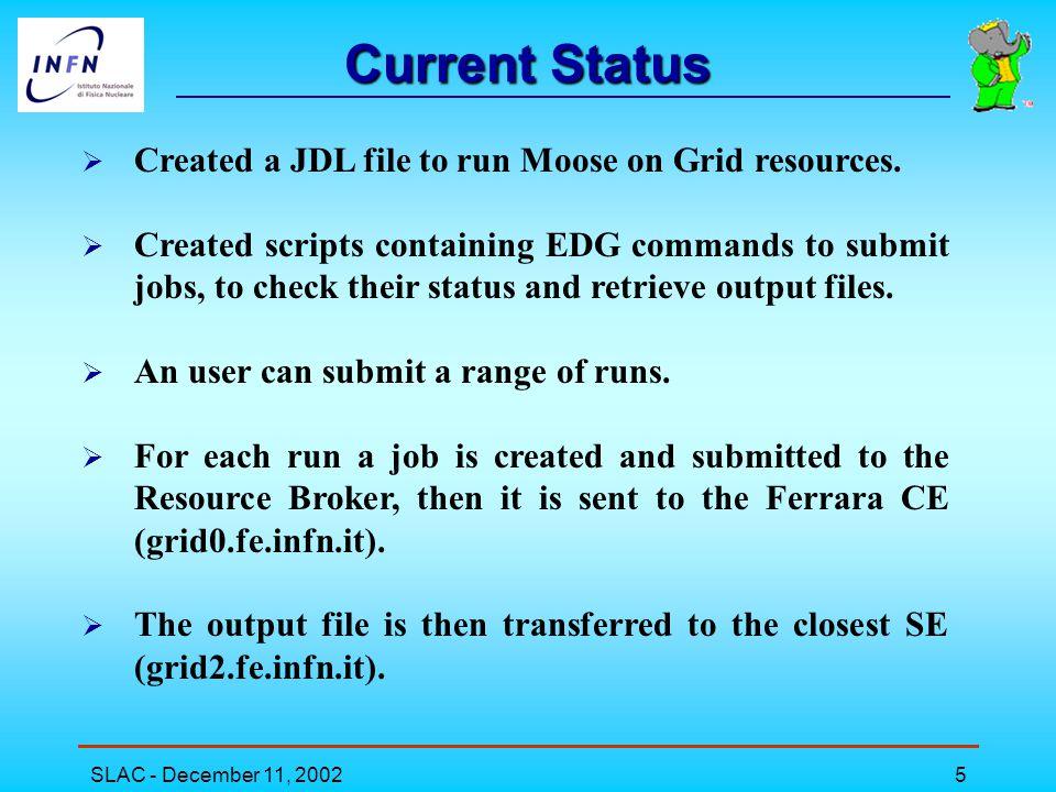 SLAC - December 11, 20026 Moose.jdl grid1> more Moose.jdl Executable = Moose.csh ; InputSandbox ={ Moose.csh , .cshrc , config.csh }; StdOutput = Moose.txt ; StdError = Moose.log ; OutputSandbox ={ Moose.txt , Moose.log }; General environment configurations Config file for BaBar.