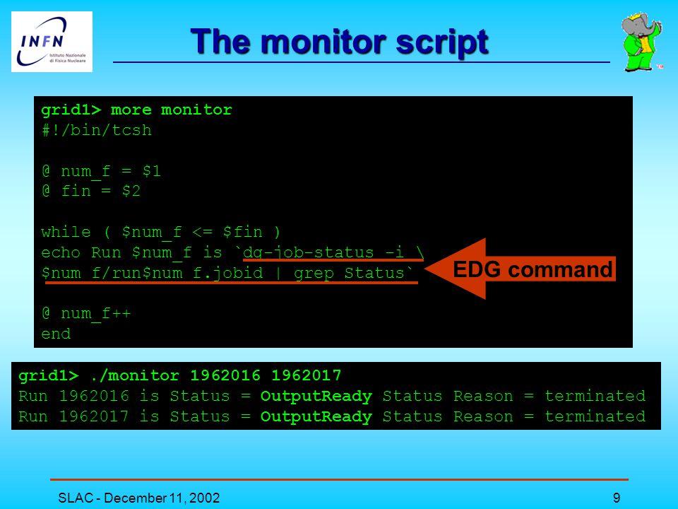 SLAC - December 11, 200210 The retrieve script grid1> more retrieve #!/bin/tcsh -v @ num_f = $1 @ fin = $2 while ( $num_f <= $fin ) cd $num_f #### get logfiles dg-job-get-output -i run$num_f.jobid --dir $PWD #### get rootfiles globus-url-copy \ gsiftp://grid2.fe.infn.it/flatfiles/SE00/enrica/run$num_f.tar.gz \ file://`pwd`/run$num_f.tar.gz tar -xzvf run$num_f.tar.gz rm -f run$num_f.tar.gz #### delete rootfiles form SE globus-job-run grid2.fe.infn.it /bin/rm \ /flatfiles/SE00/enrica/run$num_f.tar.gz cd..