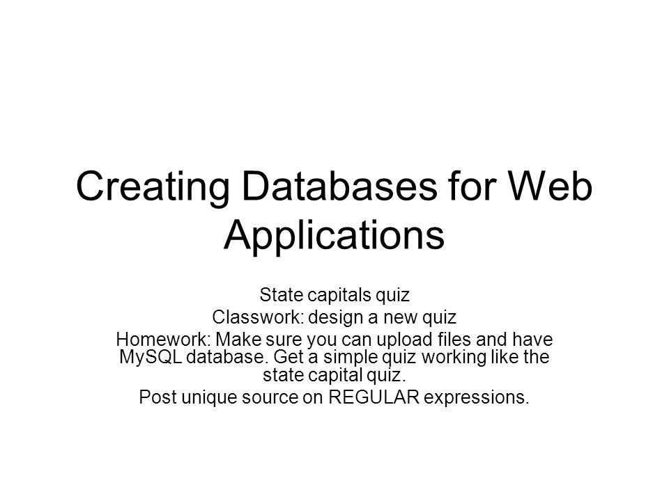 Creating Databases for Web Applications State capitals quiz Classwork: design a new quiz Homework: Make sure you can upload files and have MySQL database.