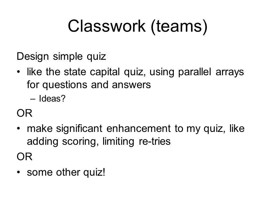 Classwork (teams) Design simple quiz like the state capital quiz, using parallel arrays for questions and answers –Ideas.