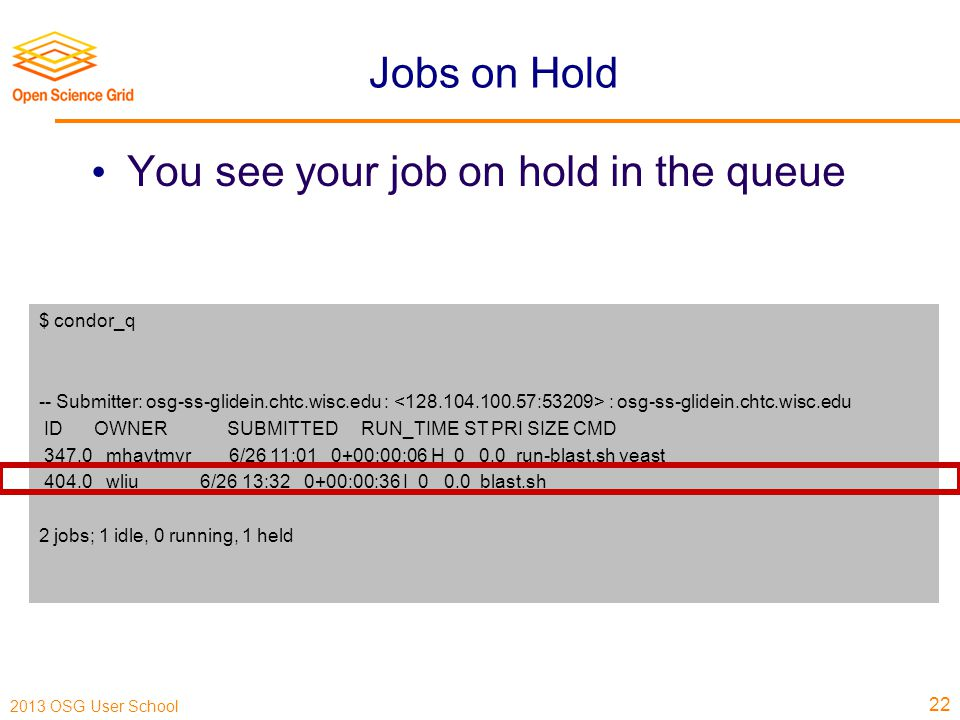 2013 OSG User School Jobs on Hold You see your job on hold in the queue 22 $ condor_q -- Submitter: osg-ss-glidein.chtc.wisc.edu : : osg-ss-glidein.chtc.wisc.edu ID OWNER SUBMITTED RUN_TIME ST PRI SIZE CMD 347.0 mhaytmyr 6/26 11:01 0+00:00:06 H 0 0.0 run-blast.sh yeast 404.0 wliu 6/26 13:32 0+00:00:36 I 0 0.0 blast.sh 2 jobs; 1 idle, 0 running, 1 held