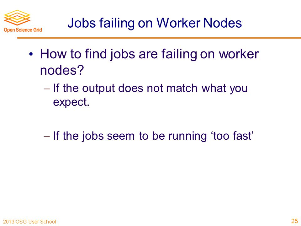 2013 OSG User School Jobs failing on Worker Nodes How to find jobs are failing on worker nodes.