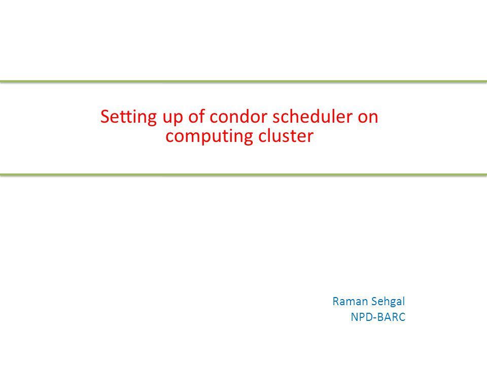 Setting up of condor scheduler on computing cluster Raman Sehgal NPD-BARC