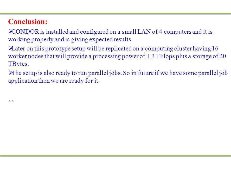 Conclusion:  CONDOR is installed and configured on a small LAN of 4 computers and it is working properly and is giving expected results.