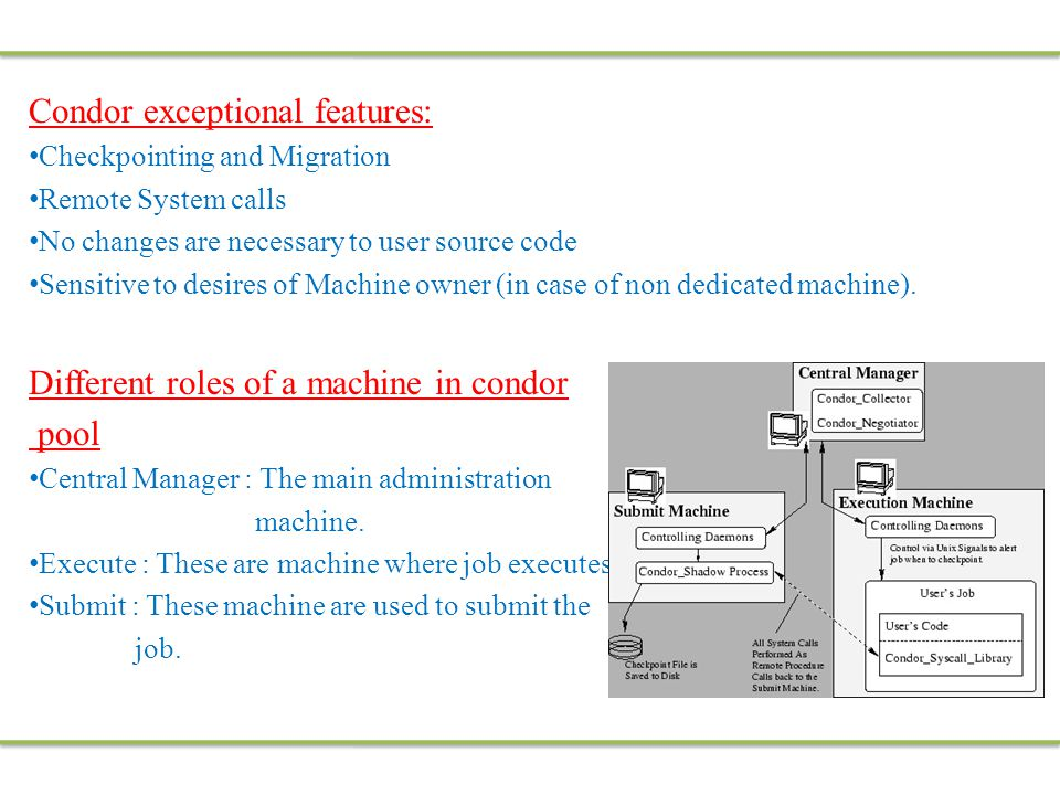 Condor exceptional features: Checkpointing and Migration Remote System calls No changes are necessary to user source code Sensitive to desires of Machine owner (in case of non dedicated machine).