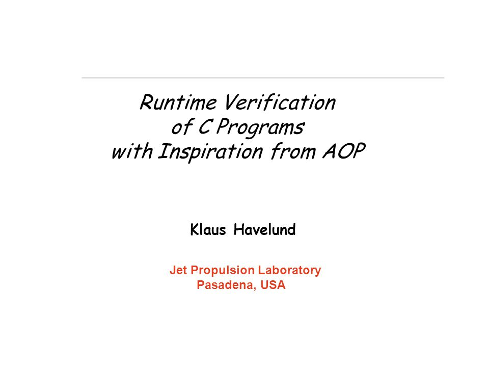 Runtime Verification of C Programs with Inspiration from AOP Klaus Havelund Jet Propulsion Laboratory Pasadena, USA