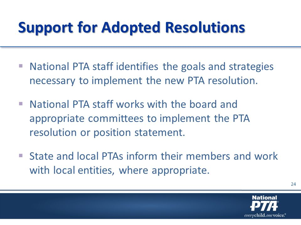 Support for Adopted Resolutions  National PTA staff identifies the goals and strategies necessary to implement the new PTA resolution.  National PTA