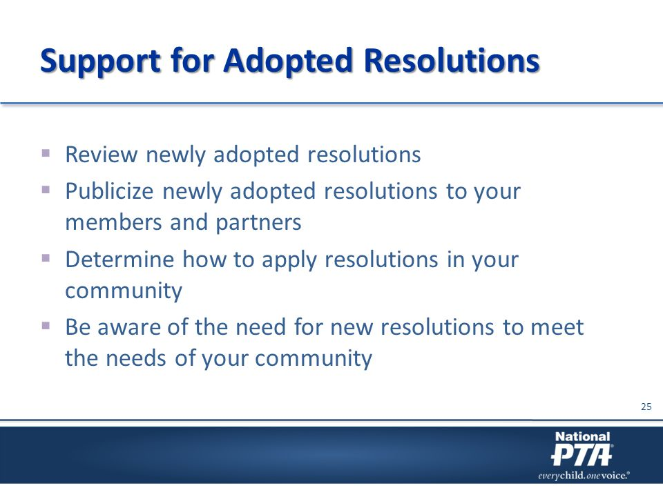 Support for Adopted Resolutions  Review newly adopted resolutions  Publicize newly adopted resolutions to your members and partners  Determine how to apply resolutions in your community  Be aware of the need for new resolutions to meet the needs of your community 25