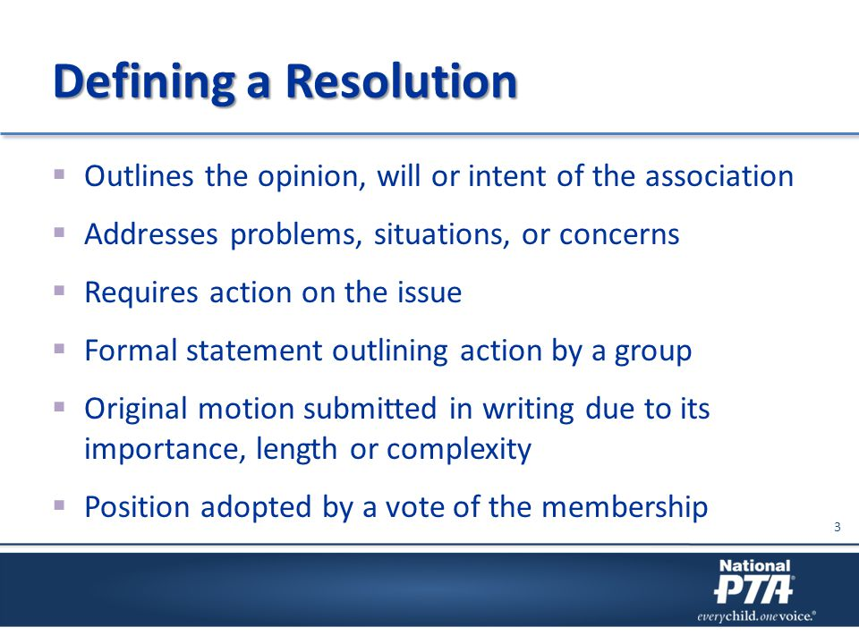 Defining a Resolution  Outlines the opinion, will or intent of the association  Addresses problems, situations, or concerns  Requires action on the
