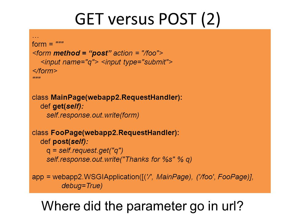 GET versus POST (2) … form = class MainPage(webapp2.RequestHandler): def get(self): self.response.out.write(form) class FooPage(webapp2.RequestHandler): def post(self): q = self.request.get( q ) self.response.out.write( Thanks for %s % q) app = webapp2.WSGIApplication([( / , MainPage), ( /foo , FooPage)], debug=True) Where did the parameter go in url?