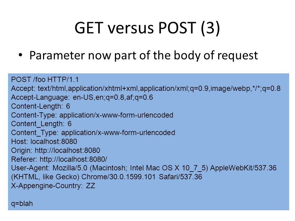 Parameter now part of the body of request GET versus POST (3) POST /foo HTTP/1.1 Accept: text/html,application/xhtml+xml,application/xml;q=0.9,image/webp,*/*;q=0.8 Accept-Language: en-US,en;q=0.8,af;q=0.6 Content-Length: 6 Content-Type: application/x-www-form-urlencoded Content_Length: 6 Content_Type: application/x-www-form-urlencoded Host: localhost:8080 Origin: http://localhost:8080 Referer: http://localhost:8080/ User-Agent: Mozilla/5.0 (Macintosh; Intel Mac OS X 10_7_5) AppleWebKit/537.36 (KHTML, like Gecko) Chrome/30.0.1599.101 Safari/537.36 X-Appengine-Country: ZZ q=blah