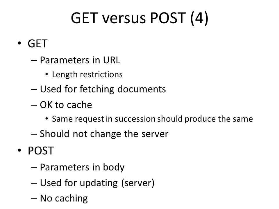 GET versus POST (4) GET – Parameters in URL Length restrictions – Used for fetching documents – OK to cache Same request in succession should produce the same – Should not change the server POST – Parameters in body – Used for updating (server) – No caching