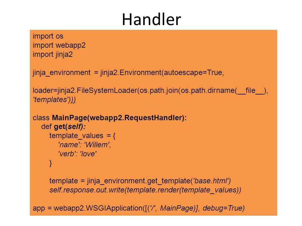 Handler import os import webapp2 import jinja2 jinja_environment = jinja2.Environment(autoescape=True, loader=jinja2.FileSystemLoader(os.path.join(os.path.dirname(__file__), templates ))) class MainPage(webapp2.RequestHandler): def get(self): template_values = { name : Willem , verb : love } template = jinja_environment.get_template( base.html ) self.response.out.write(template.render(template_values)) app = webapp2.WSGIApplication([( / , MainPage)], debug=True)